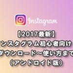 【2017決定版】インスタグラム初心者向け!ダウンロード〜使い方まで(アンドロイド版)