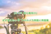 初心者がまず覚えたい5つのカメラ用語と用語集
