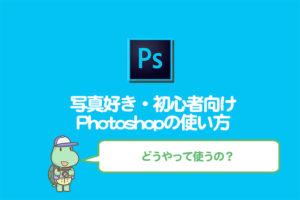 Photoshopの使い方!写真好き・加工初心者向け