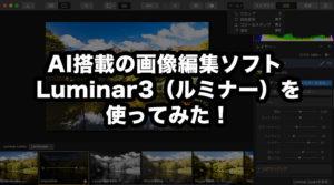 AI搭載の画像編集ソフト Luminar 3(ルミナー)を使ってみた!