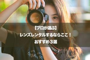 【プロが選ぶ】レンズレンタルするならここ!おすすめ3選