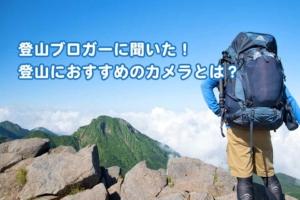 登山ブロガーに聞いた! 登山におすすめのカメラとは?